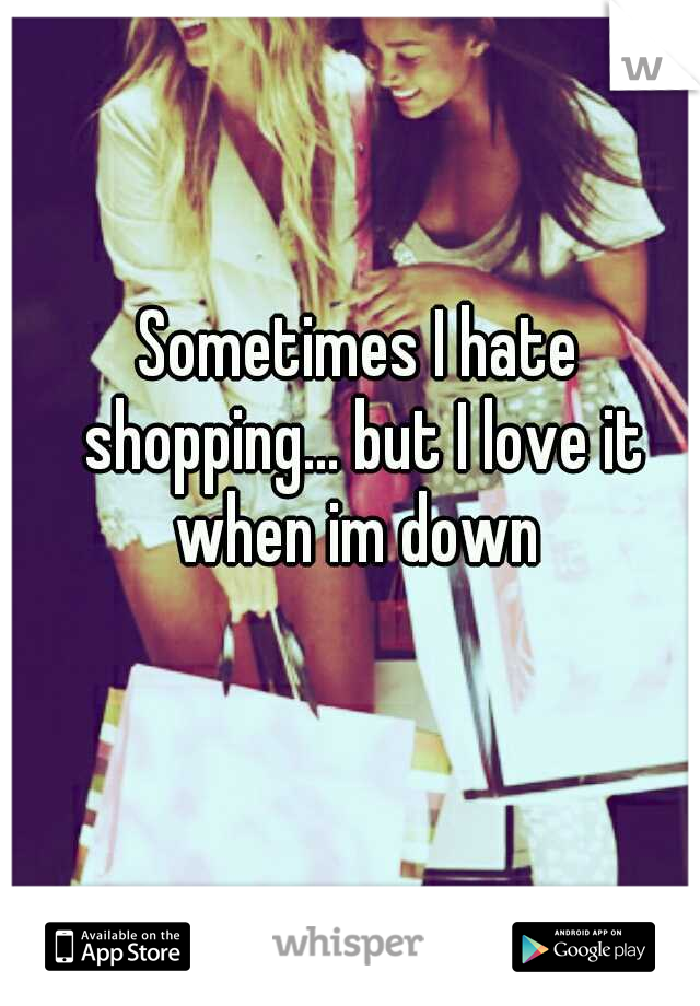 Sometimes I hate shopping... but I love it when im down