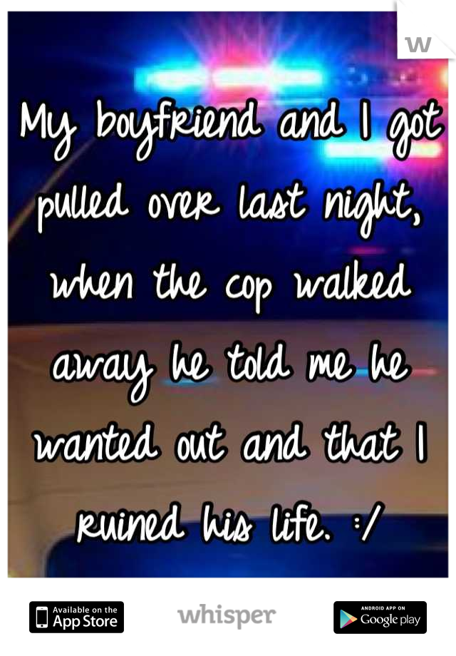 My boyfriend and I got pulled over last night, when the cop walked away he told me he wanted out and that I ruined his life. :/