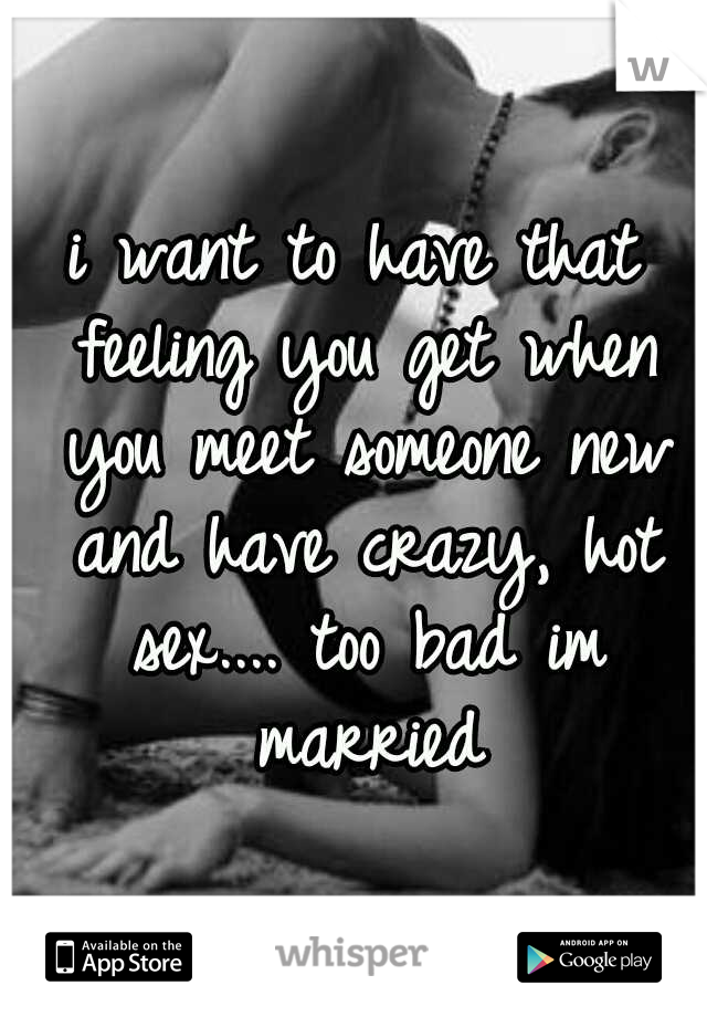 i want to have that feeling you get when you meet someone new and have crazy, hot sex.... too bad im married