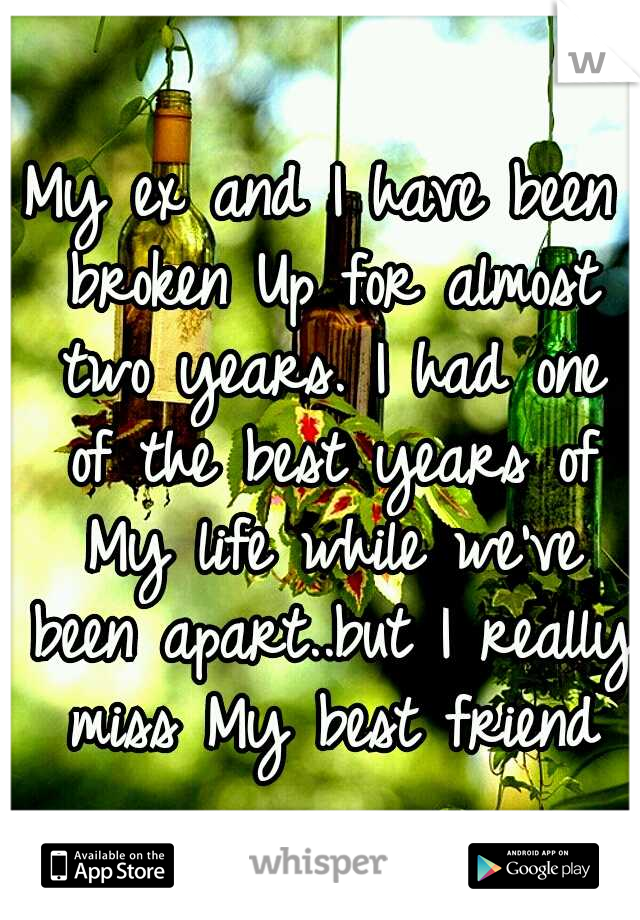 My ex and I have been broken Up for almost two years. I had one of the best years of My life while we've been apart..but I really miss My best friend