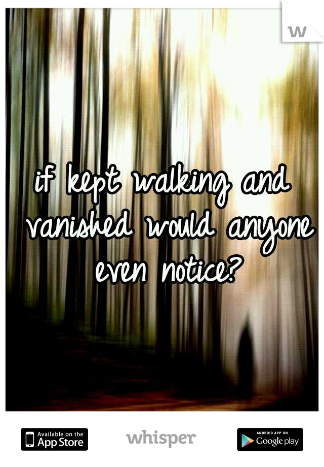 if kept walking and vanished would anyone even notice?