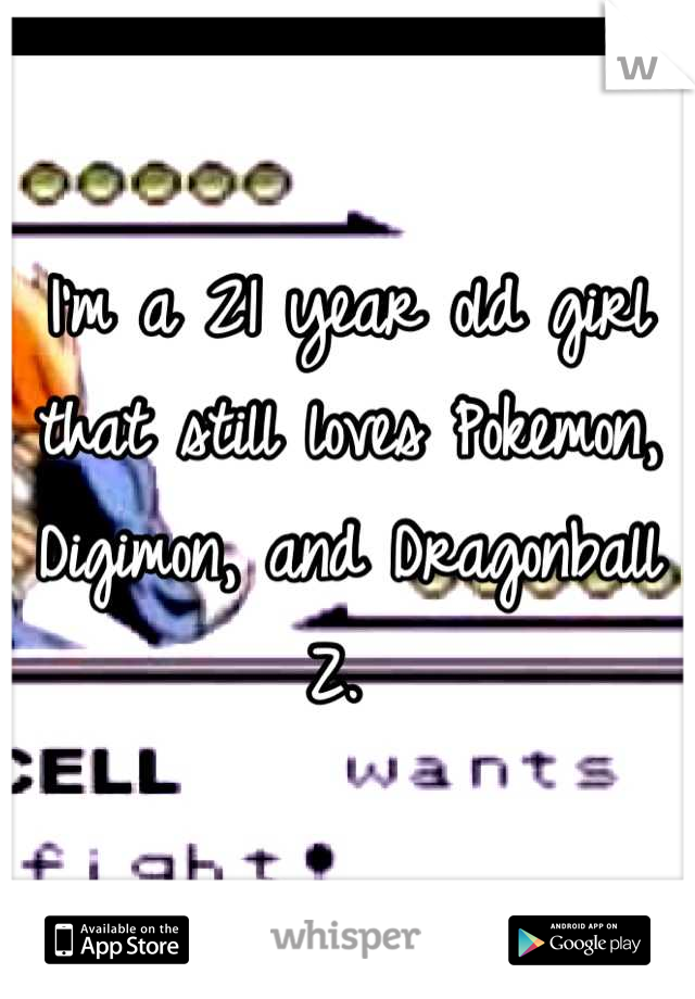 I'm a 21 year old girl that still loves Pokemon, Digimon, and Dragonball Z.