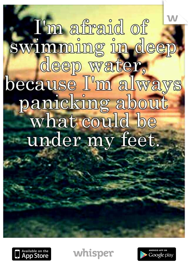 I'm afraid of swimming in deep deep water, because I'm always panicking about what could be under my feet.
