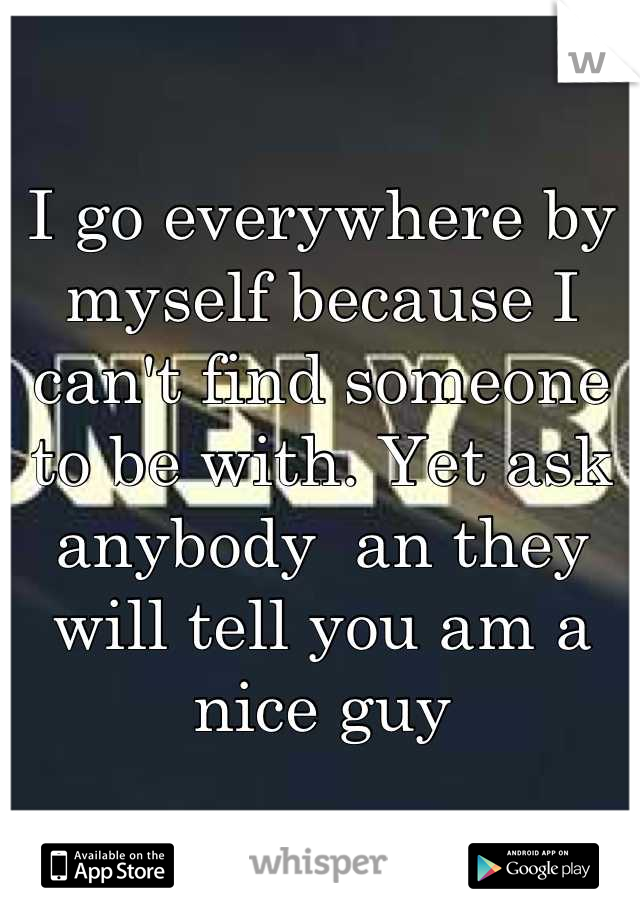 I go everywhere by myself because I can't find someone to be with. Yet ask anybody  an they will tell you am a nice guy