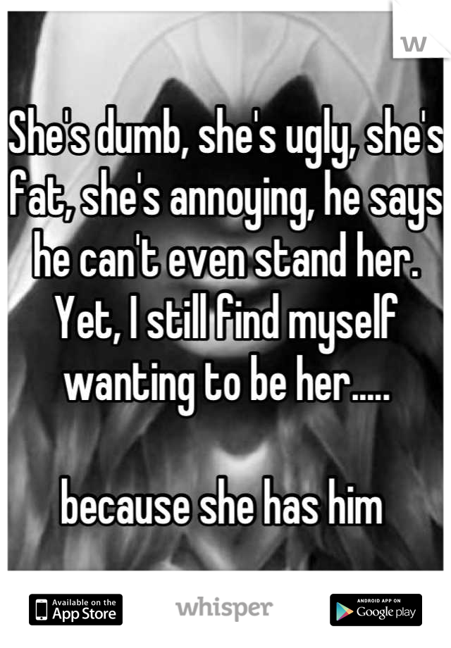 She's dumb, she's ugly, she's fat, she's annoying, he says he can't even stand her. Yet, I still find myself wanting to be her.....  because she has him