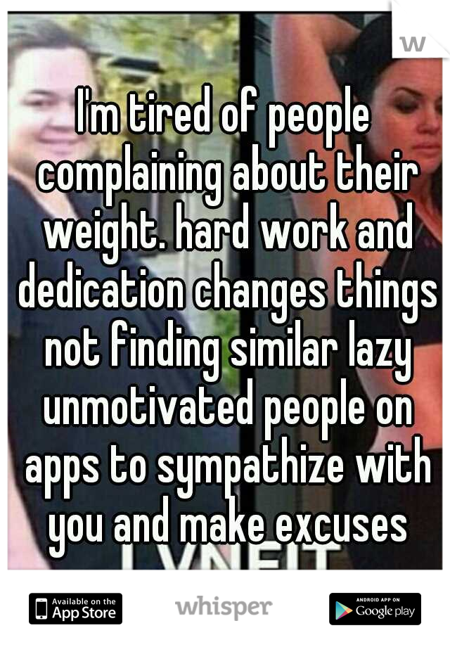 I'm tired of people complaining about their weight. hard work and dedication changes things not finding similar lazy unmotivated people on apps to sympathize with you and make excuses