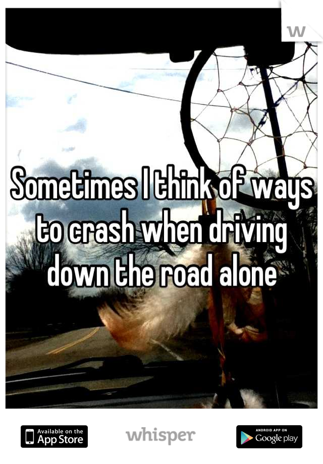 Sometimes I think of ways to crash when driving down the road alone