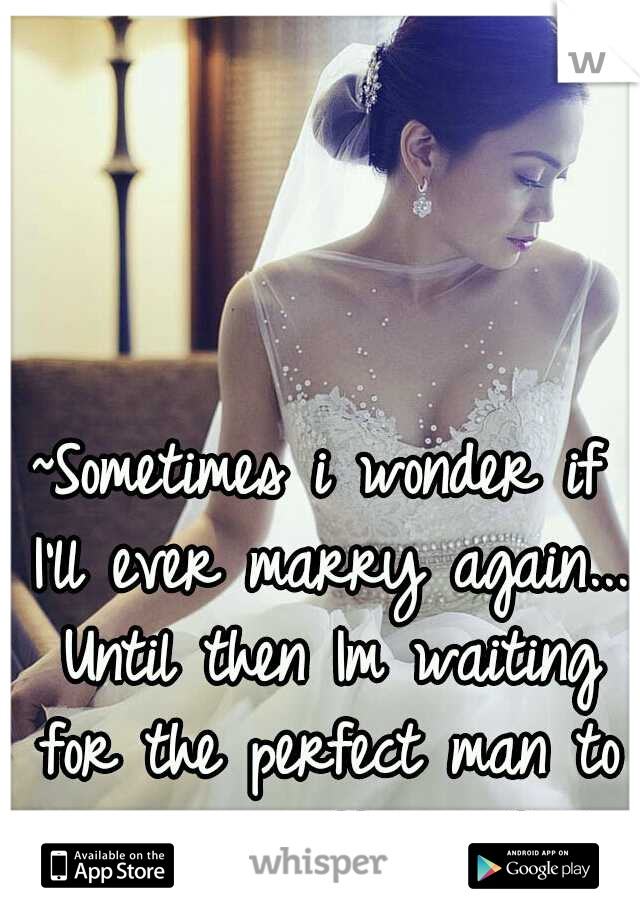 ~Sometimes i wonder if I'll ever marry again... Until then Im waiting for the perfect man to sweep me off my feet~