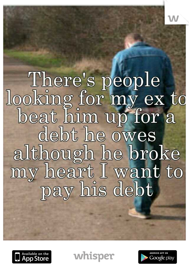 There's people looking for my ex to beat him up for a debt he owes although he broke my heart I want to pay his debt