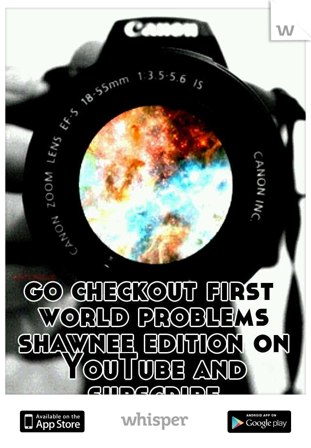 go checkout first world problems shawnee edition on YouTube and subscribe abstractintelligence