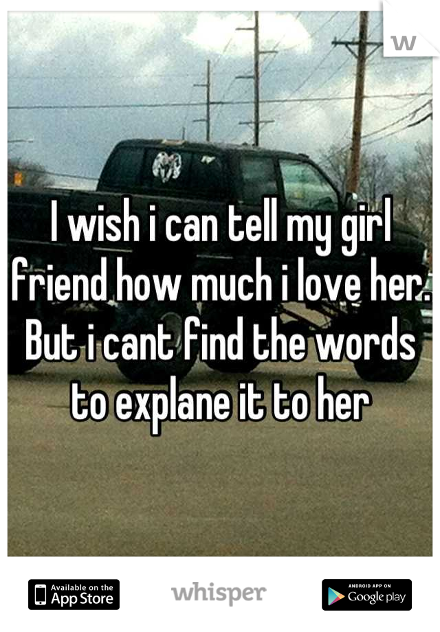 I wish i can tell my girl friend how much i love her. But i cant find the words to explane it to her