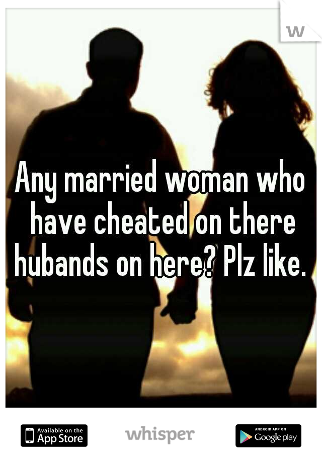Any married woman who have cheated on there hubands on here? Plz like.