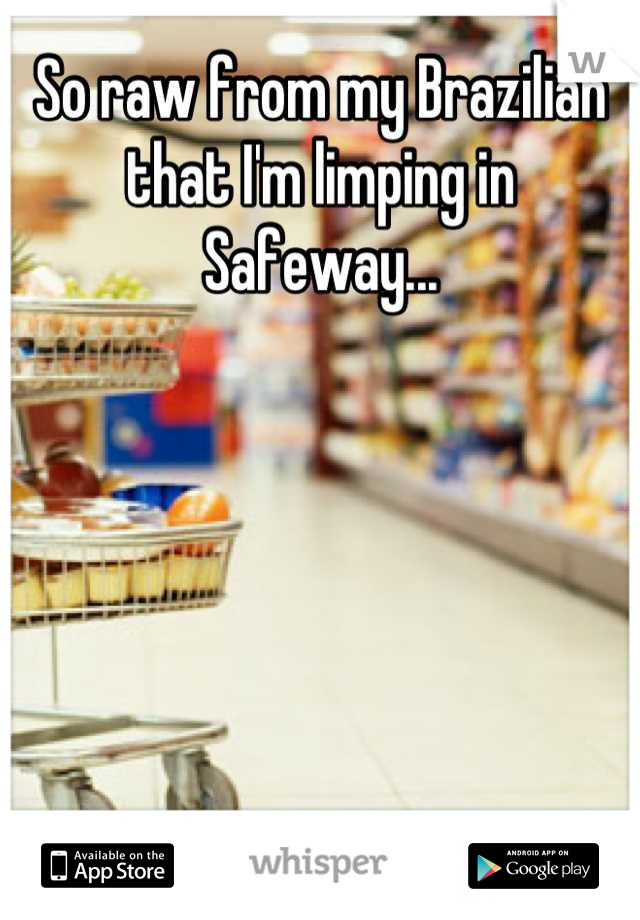 So raw from my Brazilian that I'm limping in Safeway...