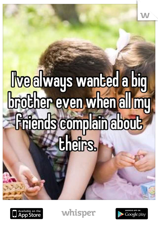 I've always wanted a big brother even when all my friends complain about theirs.
