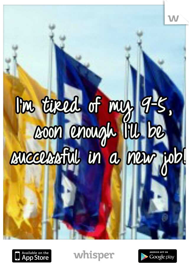 I'm tired of my 9-5, soon enough I'll be successful in a new job!