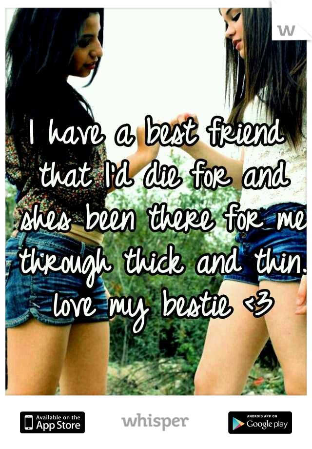 I have a best friend that I'd die for and shes been there for me through thick and thin. love my bestie <3