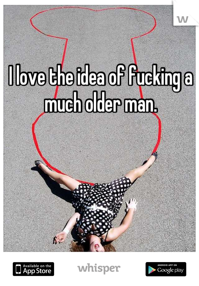 I love the idea of fucking a much older man.