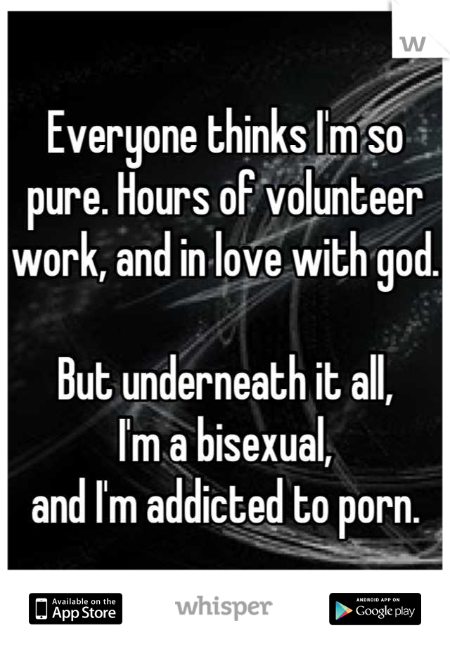 Everyone thinks I'm so pure. Hours of volunteer work, and in love with god.   But underneath it all,  I'm a bisexual,  and I'm addicted to porn.