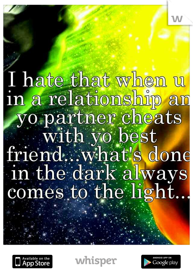 I hate that when u in a relationship an yo partner cheats with yo best friend...what's done in the dark always comes to the light...