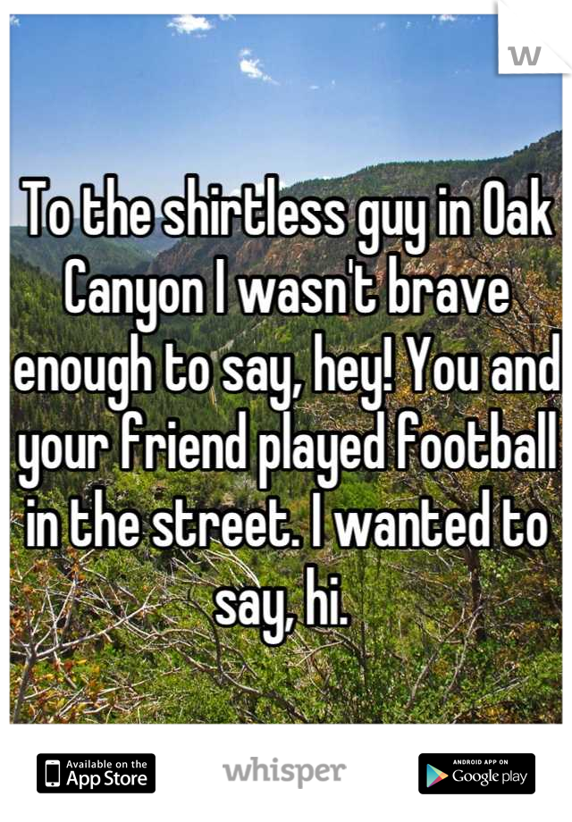To the shirtless guy in Oak Canyon I wasn't brave enough to say, hey! You and your friend played football in the street. I wanted to say, hi.
