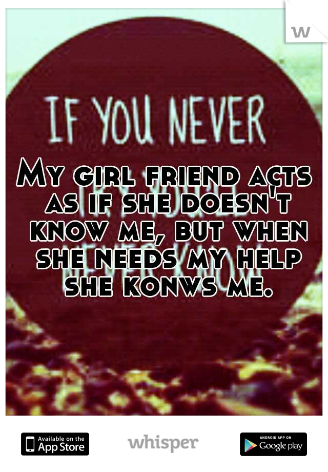 My girl friend acts as if she doesn't know me, but when she needs my help she konws me.