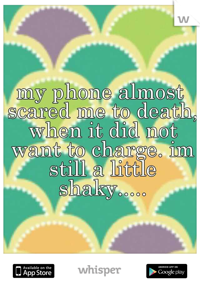 my phone almost scared me to death, when it did not want to charge. im still a little shaky.....