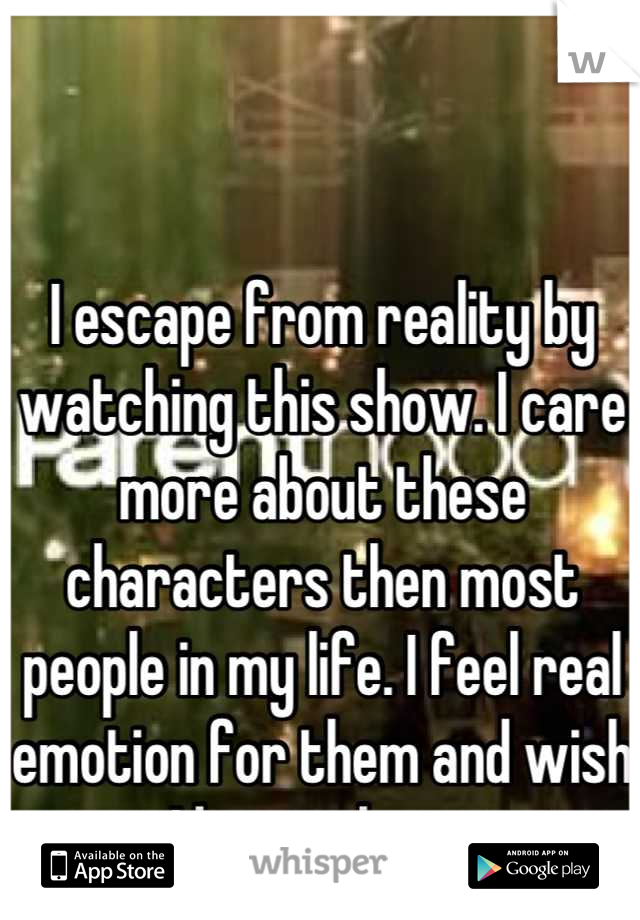 I escape from reality by watching this show. I care more about these characters then most people in my life. I feel real emotion for them and wish I knew them.