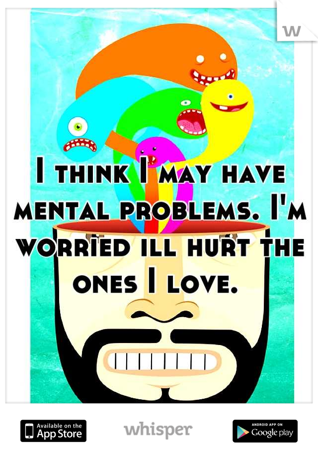I think I may have mental problems. I'm worried ill hurt the ones I love.