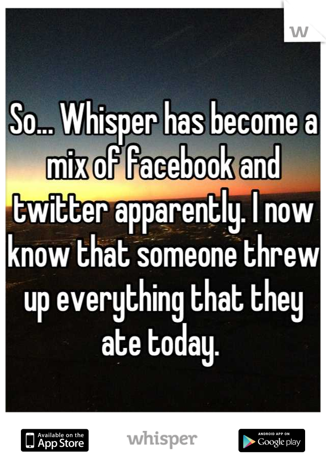 So... Whisper has become a mix of facebook and twitter apparently. I now know that someone threw up everything that they ate today.