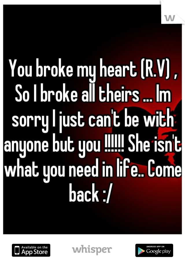 You broke my heart (R.V) , So I broke all theirs ... Im sorry I just can't be with anyone but you !!!!!! She isn't what you need in life.. Come back :/