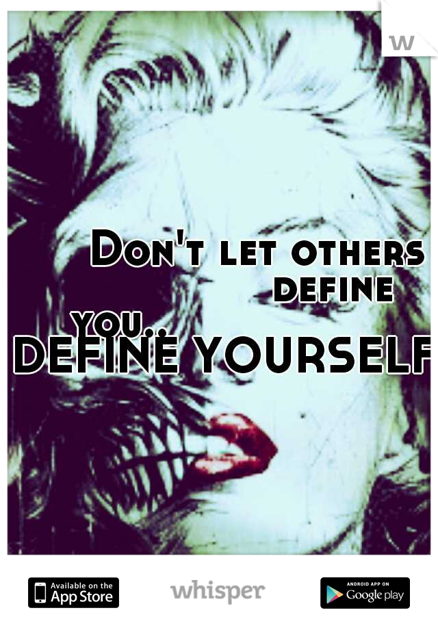 Don't let others                 define you..                DEFINE YOURSELF!