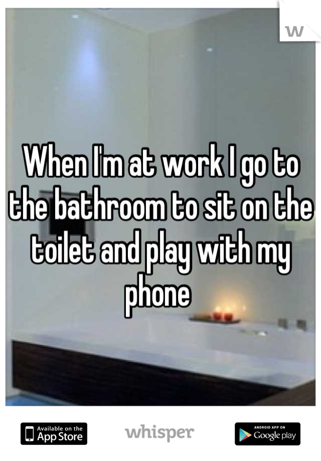 When I'm at work I go to the bathroom to sit on the toilet and play with my phone