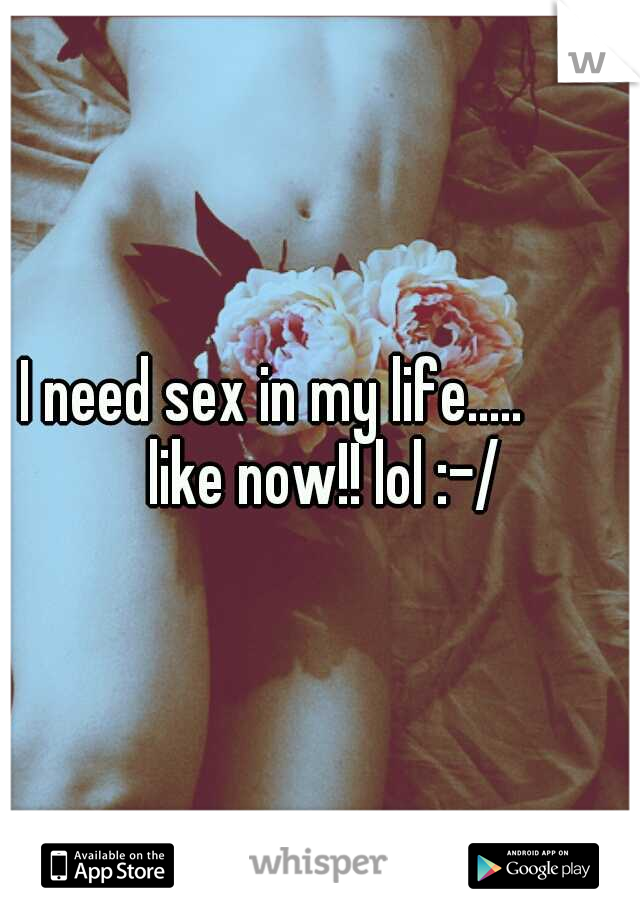 I need sex in my life.....    like now!! lol :-/