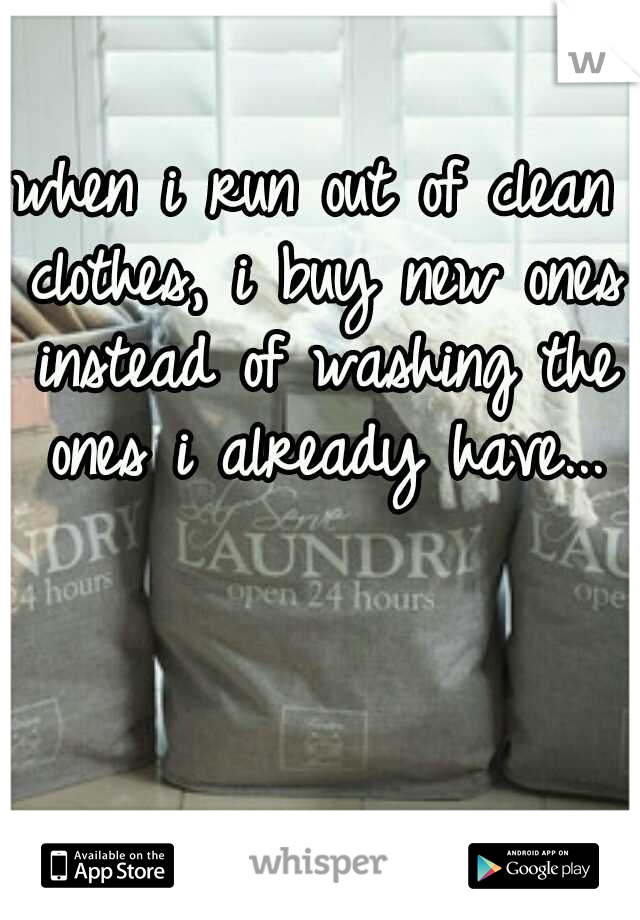 when i run out of clean clothes, i buy new ones instead of washing the ones i already have...