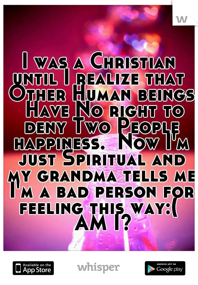 I was a Christian until I realize that  Other Human beings  Have No right to deny Two People happiness.  Now I'm just Spiritual and my grandma tells me I'm a bad person for feeling this way:(   AM I?