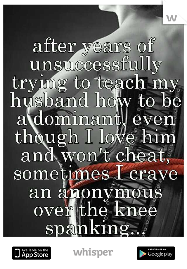 after years of unsuccessfully trying to teach my husband how to be a dominant, even though I love him and won't cheat, sometimes I crave an anonymous over the knee spanking...