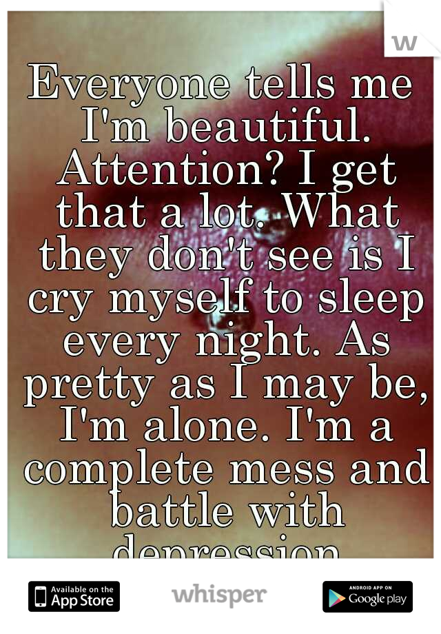 Everyone tells me I'm beautiful. Attention? I get that a lot. What they don't see is I cry myself to sleep every night. As pretty as I may be, I'm alone. I'm a complete mess and battle with depression