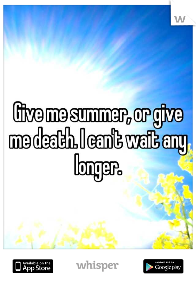 Give me summer, or give me death. I can't wait any longer.