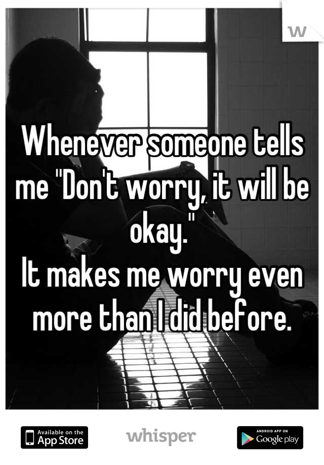 """Whenever someone tells me """"Don't worry, it will be okay.""""  It makes me worry even more than I did before."""
