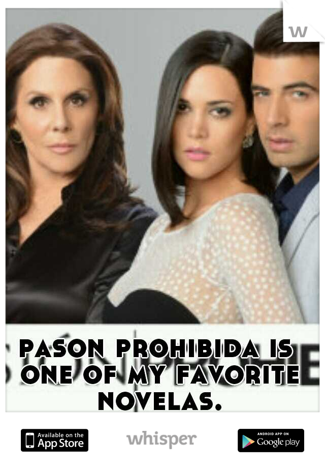 pason prohibida is one of my favorite novelas.