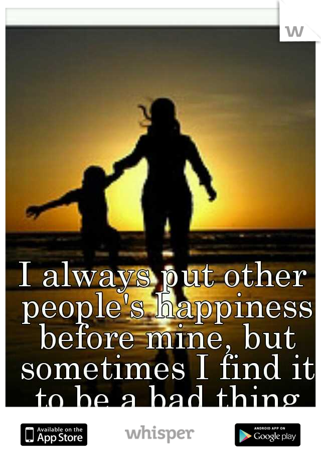 I always put other people's happiness before mine, but sometimes I find it to be a bad thing