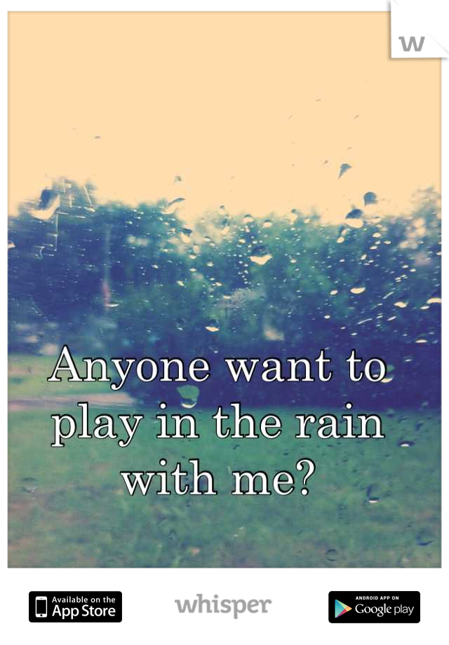 Anyone want to play in the rain with me?