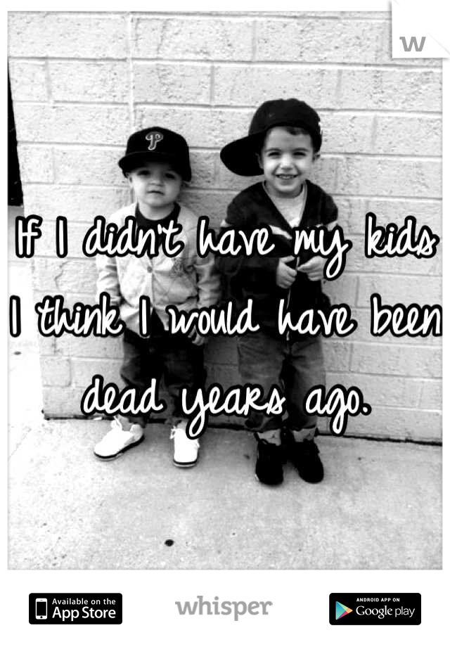 If I didn't have my kids I think I would have been dead years ago.