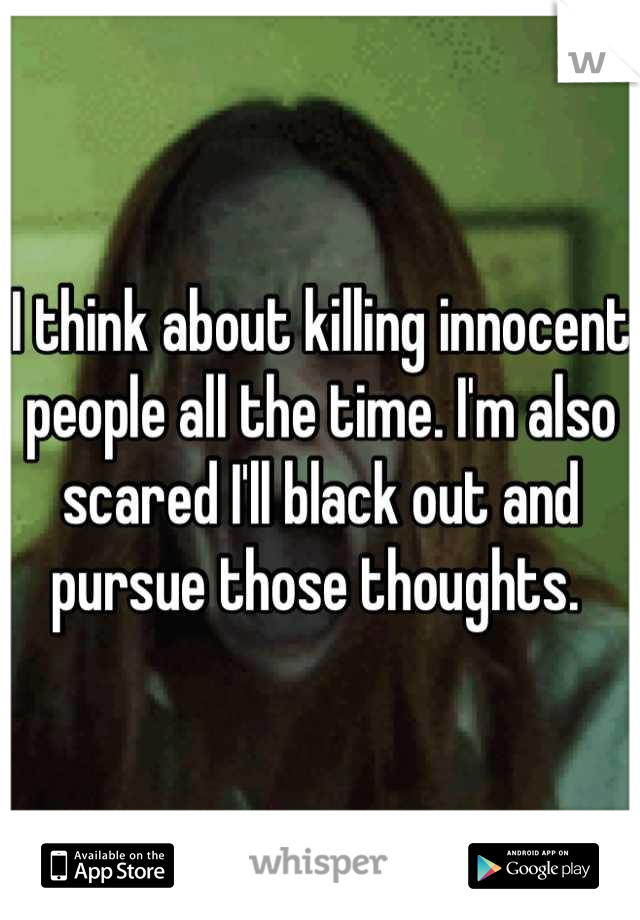 I think about killing innocent people all the time. I'm also scared I'll black out and pursue those thoughts.