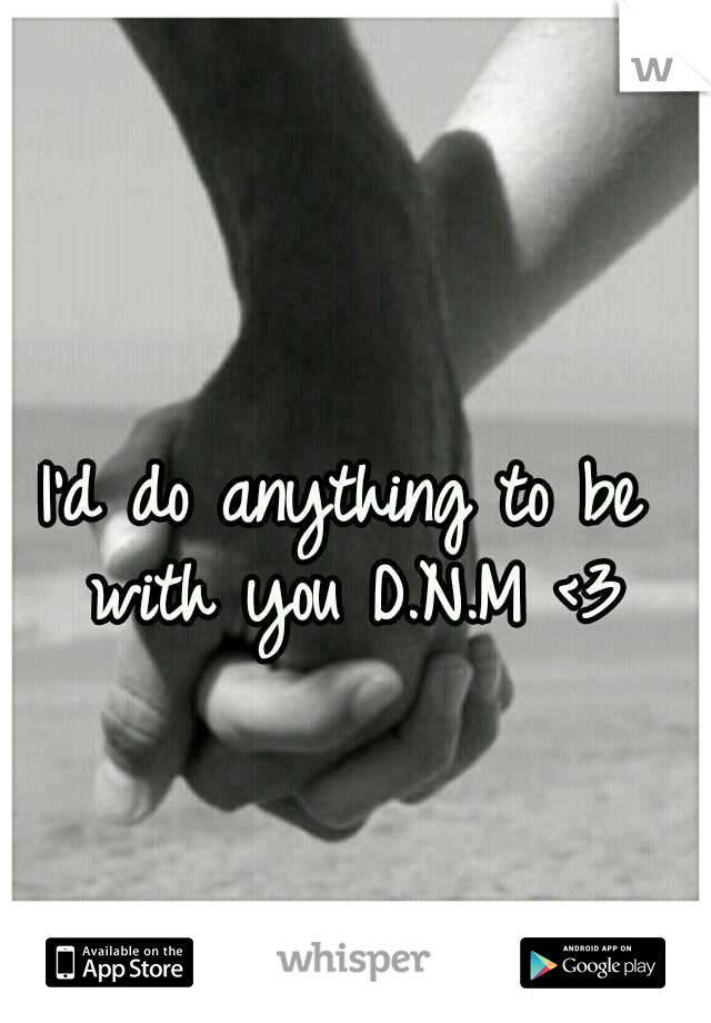 I'd do anything to be with you D.N.M <3
