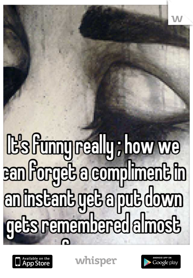 It's funny really ; how we can forget a compliment in an instant yet a put down gets remembered almost forever .