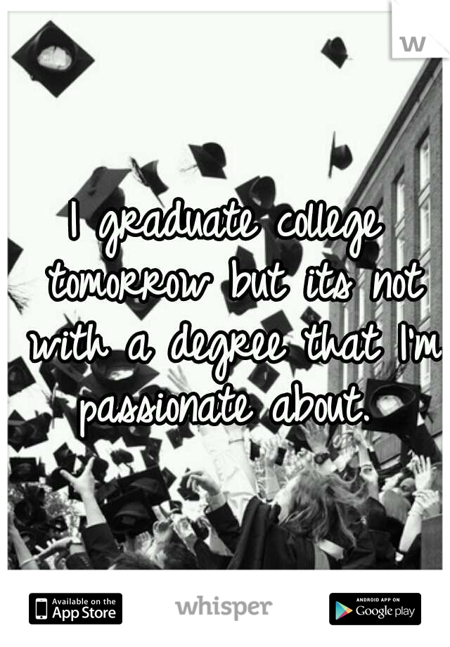 I graduate college tomorrow but its not with a degree that I'm passionate about.