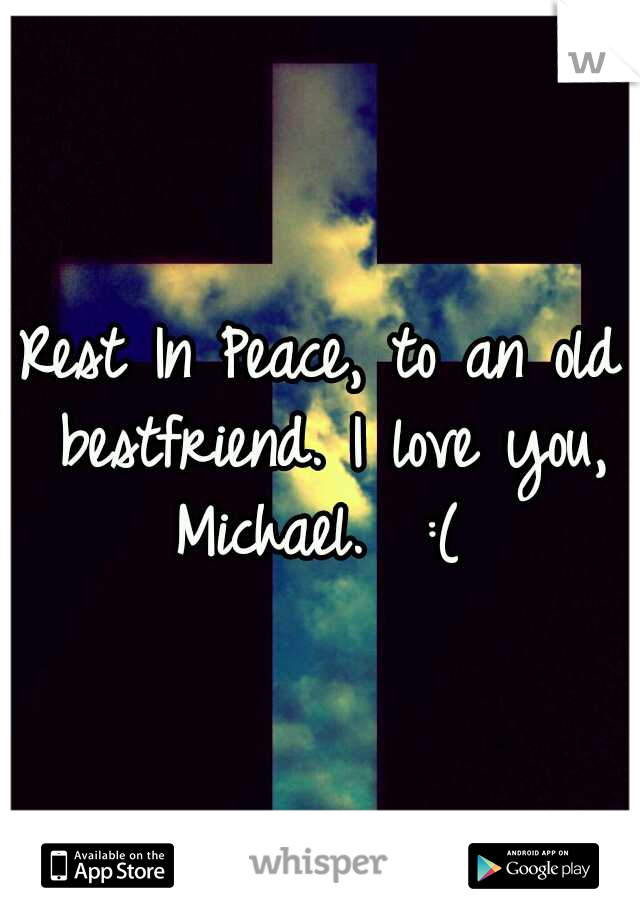 Rest In Peace, to an old bestfriend. I love you, Michael.  :(
