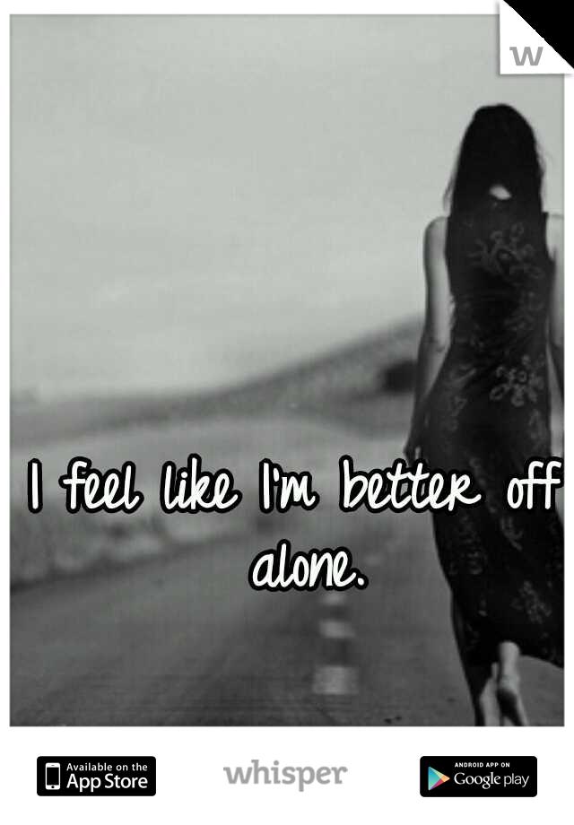 I feel like I'm better off alone.