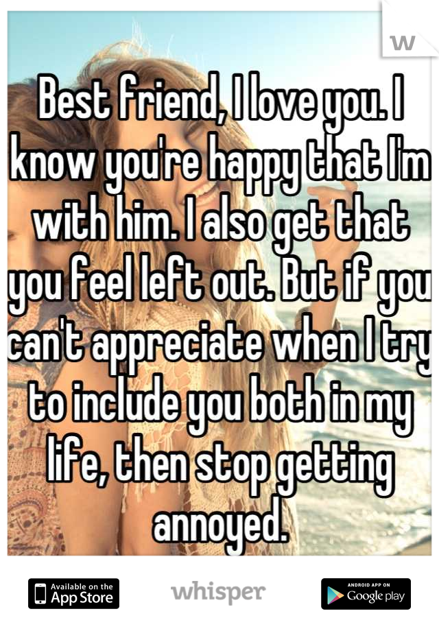 Best friend, I love you. I know you're happy that I'm with him. I also get that you feel left out. But if you can't appreciate when I try to include you both in my life, then stop getting annoyed.